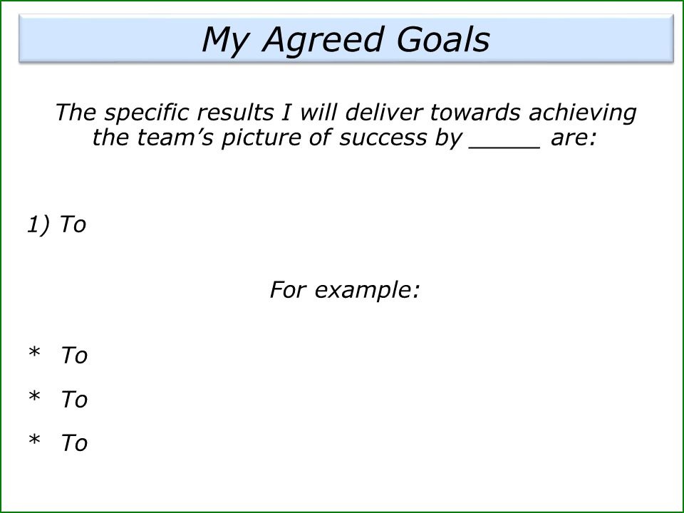The specific results I will deliver towards achieving the team's picture of success by _____ are: 1) To For example: *To My Agreed Goals