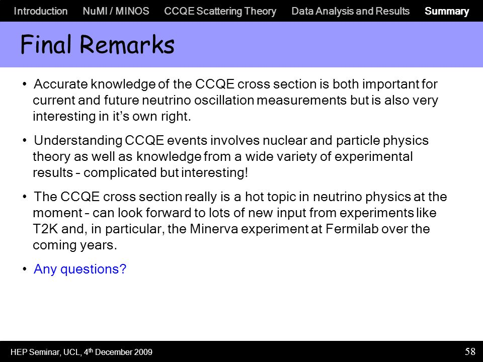 Introduction NuMI / MINOS CCQE Scattering Theory Data Analysis and Results Summary 58 Final Remarks Accurate knowledge of the CCQE cross section is both important for current and future neutrino oscillation measurements but is also very interesting in it's own right.