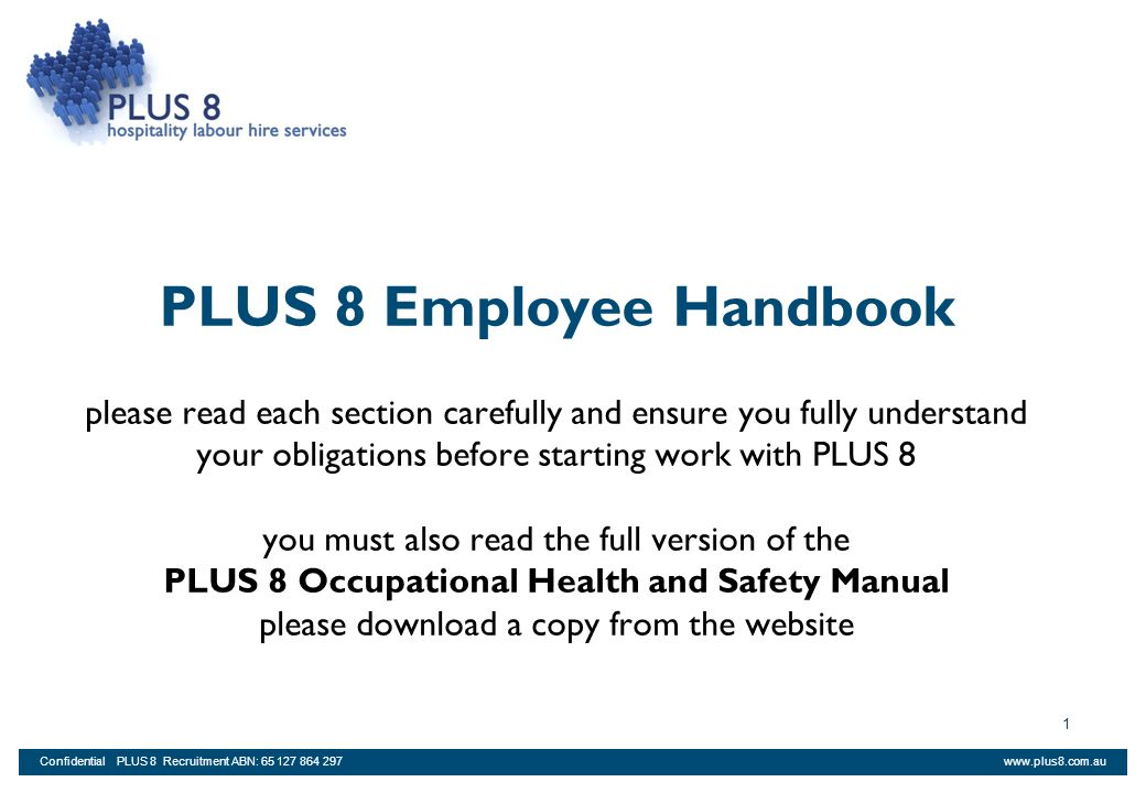 www.plus8.com.auConfidential PLUS 8 Recruitment ABN: 65 127 864 297 22 Timesheets, Payroll and Employment Census PLUS 8 requires all staff to (i) complete the Employee Census form (ii) complete a tax file number declaration form (iii) acknowledge contents of this handbook; and (iv) sign the PLUS 8 OHS manual before commencement of work.