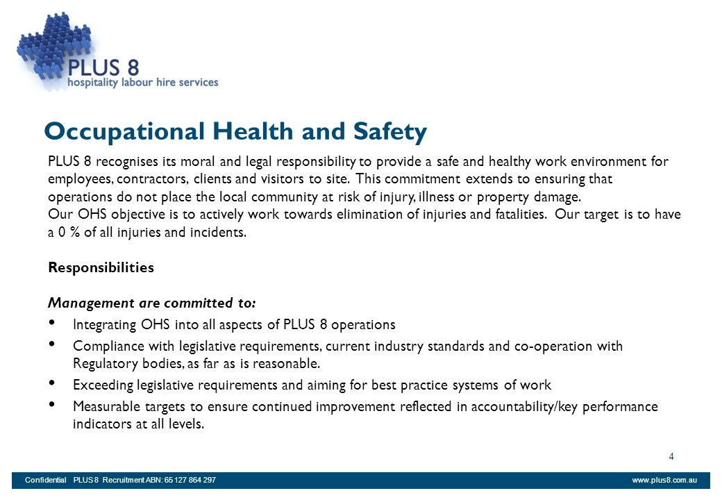 www.plus8.com.auConfidential PLUS 8 Recruitment ABN: 65 127 864 297 25 Acknowledgement I have read the PLUS 8 Employee Handbook and furthermore have read the full PLUS 8 Occupational Health and Safety manual (available for download online) and fully understand my obligations and responsibilities whilst employed by PLUS 8 Recruitment.