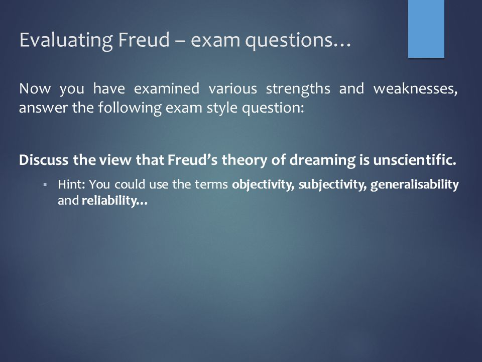 Evaluating Freud – exam questions… Now you have examined various strengths and weaknesses, answer the following exam style question: Discuss the view that Freud's theory of dreaming is unscientific.