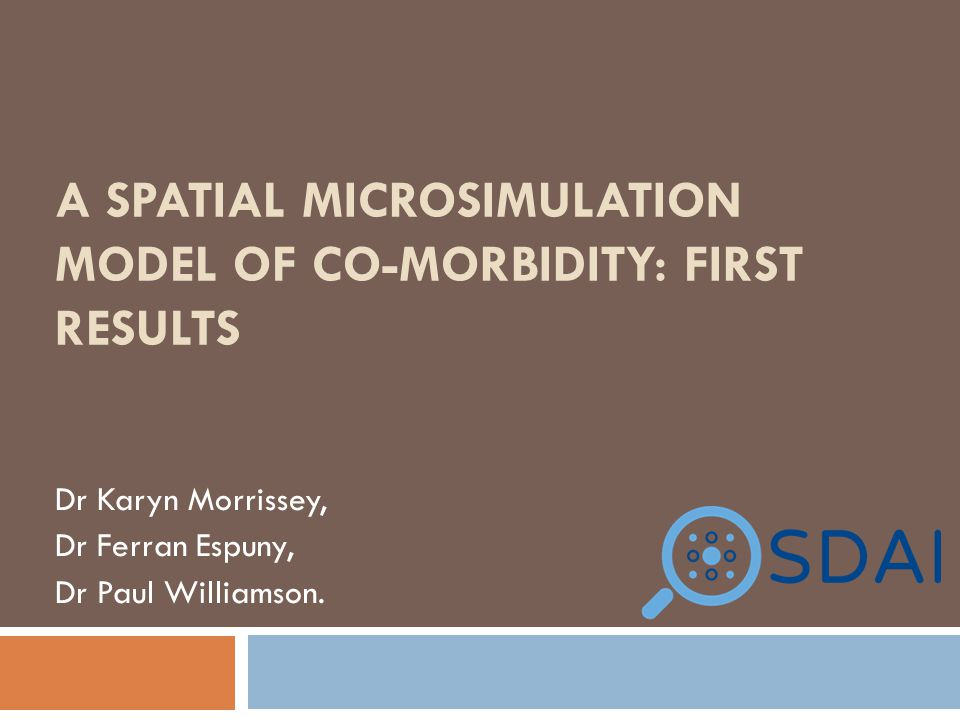 A SPATIAL MICROSIMULATION MODEL OF CO-MORBIDITY: FIRST RESULTS Dr Karyn Morrissey, Dr Ferran Espuny, Dr Paul Williamson.