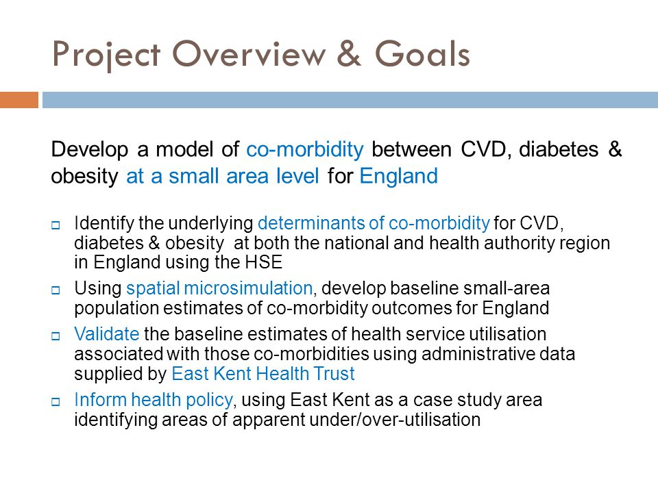 Project Overview & Goals Develop a model of co-morbidity between CVD, diabetes & obesity at a small area level for England  Identify the underlying determinants of co-morbidity for CVD, diabetes & obesity at both the national and health authority region in England using the HSE  Using spatial microsimulation, develop baseline small-area population estimates of co-morbidity outcomes for England  Validate the baseline estimates of health service utilisation associated with those co-morbidities using administrative data supplied by East Kent Health Trust  Inform health policy, using East Kent as a case study area identifying areas of apparent under/over-utilisation