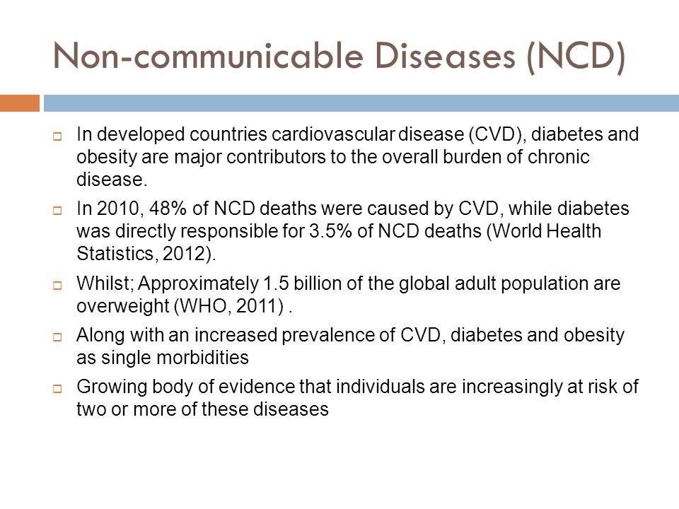 Non-communicable Diseases (NCD)  In developed countries cardiovascular disease (CVD), diabetes and obesity are major contributors to the overall burden of chronic disease.