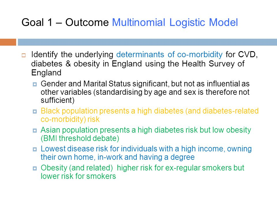 Goal 1 – Outcome Multinomial Logistic Model  Identify the underlying determinants of co-morbidity for CVD, diabetes & obesity in England using the Health Survey of England  Gender and Marital Status significant, but not as influential as other variables (standardising by age and sex is therefore not sufficient)  Black population presents a high diabetes (and diabetes-related co-morbidity) risk  Asian population presents a high diabetes risk but low obesity (BMI threshold debate)  Lowest disease risk for individuals with a high income, owning their own home, in-work and having a degree  Obesity (and related) higher risk for ex-regular smokers but lower risk for smokers
