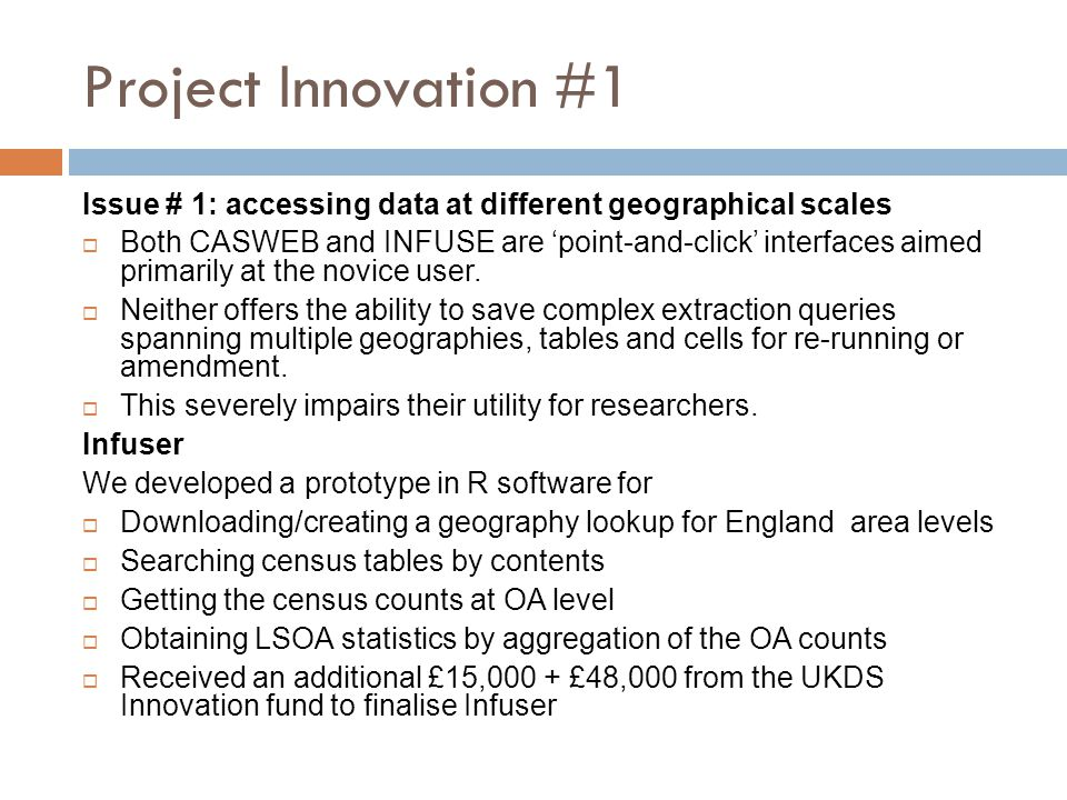 Project Innovation #1 Issue # 1: accessing data at different geographical scales  Both CASWEB and INFUSE are 'point-and-click' interfaces aimed prima