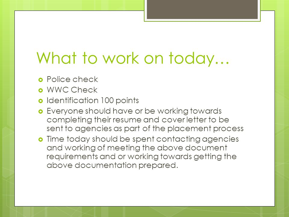 What to work on today…  Police check  WWC Check  Identification 100 points  Everyone should have or be working towards completing their resume and cover letter to be sent to agencies as part of the placement process  Time today should be spent contacting agencies and working of meeting the above document requirements and or working towards getting the above documentation prepared.