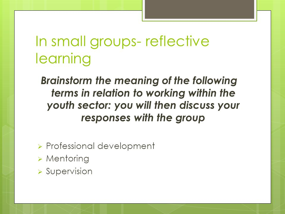 In small groups- reflective learning Brainstorm the meaning of the following terms in relation to working within the youth sector: you will then discuss your responses with the group  Professional development  Mentoring  Supervision
