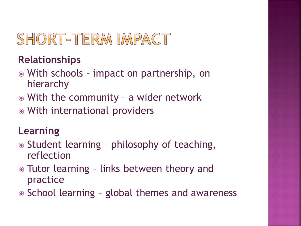 Relationships  With schools – impact on partnership, on hierarchy  With the community – a wider network  With international providers Learning  Student learning – philosophy of teaching, reflection  Tutor learning – links between theory and practice  School learning – global themes and awareness