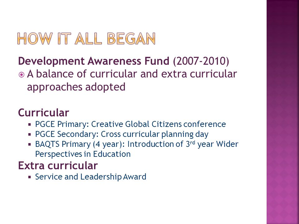 Development Awareness Fund (2007-2010)  A balance of curricular and extra curricular approaches adopted Curricular  PGCE Primary: Creative Global Citizens conference  PGCE Secondary: Cross curricular planning day  BAQTS Primary (4 year): Introduction of 3 rd year Wider Perspectives in Education Extra curricular  Service and Leadership Award