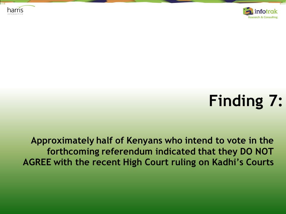Finding 7: Approximately half of Kenyans who intend to vote in the forthcoming referendum indicated that they DO NOT AGREE with the recent High Court ruling on Kadhi's Courts