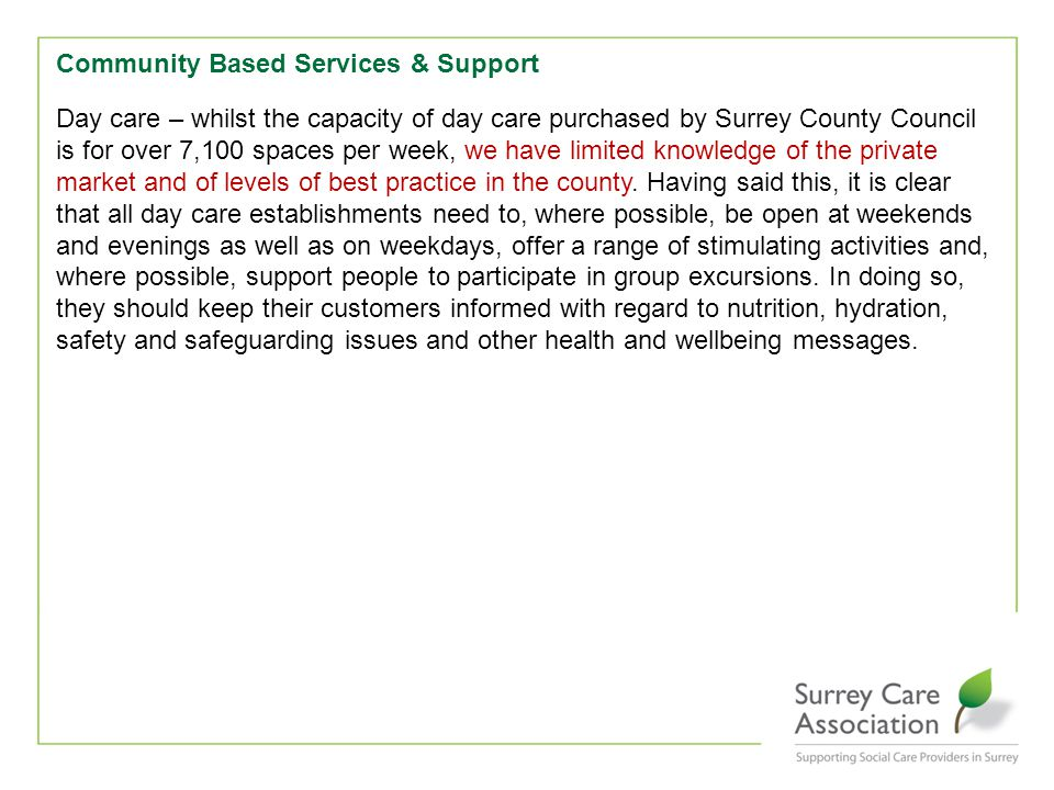 Community Based Services & Support Day care – whilst the capacity of day care purchased by Surrey County Council is for over 7,100 spaces per week, we have limited knowledge of the private market and of levels of best practice in the county.