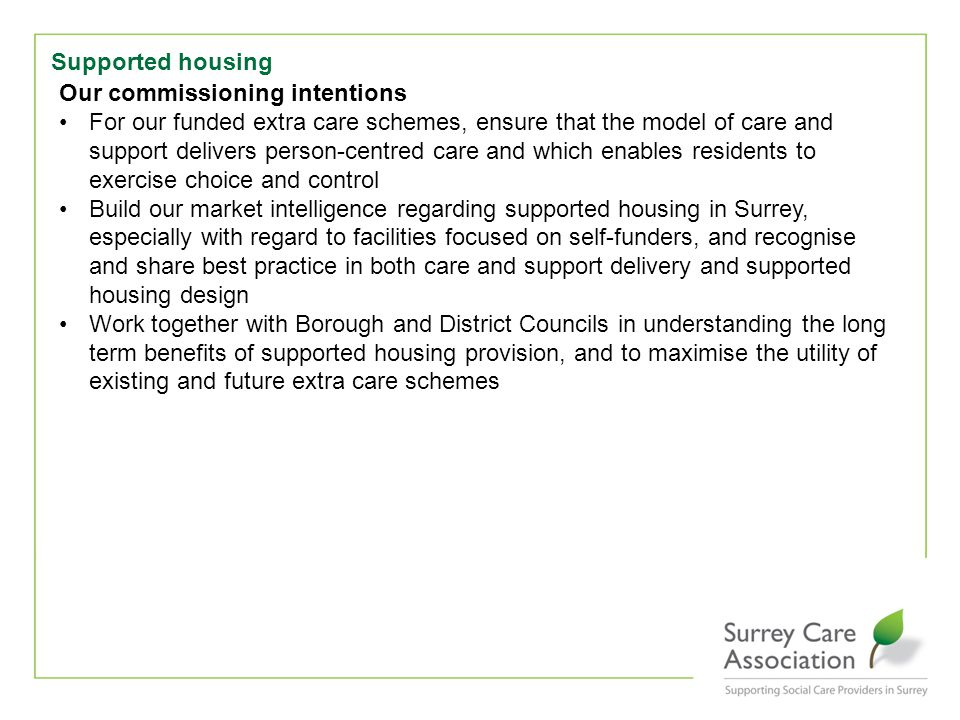 Supported housing Our commissioning intentions For our funded extra care schemes, ensure that the model of care and support delivers person-centred care and which enables residents to exercise choice and control Build our market intelligence regarding supported housing in Surrey, especially with regard to facilities focused on self-funders, and recognise and share best practice in both care and support delivery and supported housing design Work together with Borough and District Councils in understanding the long term benefits of supported housing provision, and to maximise the utility of existing and future extra care schemes
