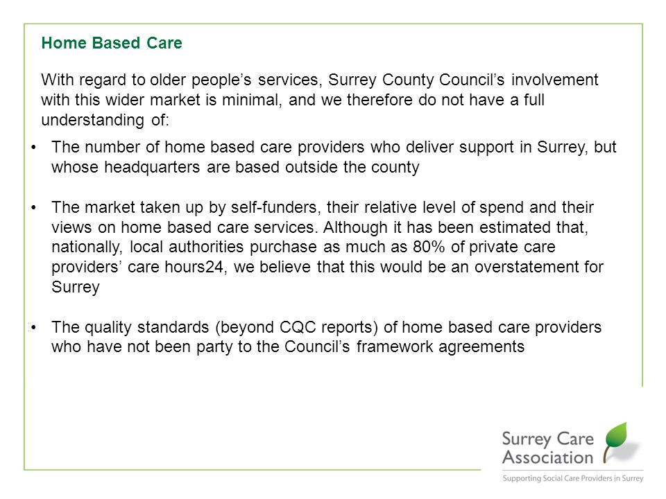 Home Based Care With regard to older people's services, Surrey County Council's involvement with this wider market is minimal, and we therefore do not have a full understanding of: The number of home based care providers who deliver support in Surrey, but whose headquarters are based outside the county The market taken up by self-funders, their relative level of spend and their views on home based care services.