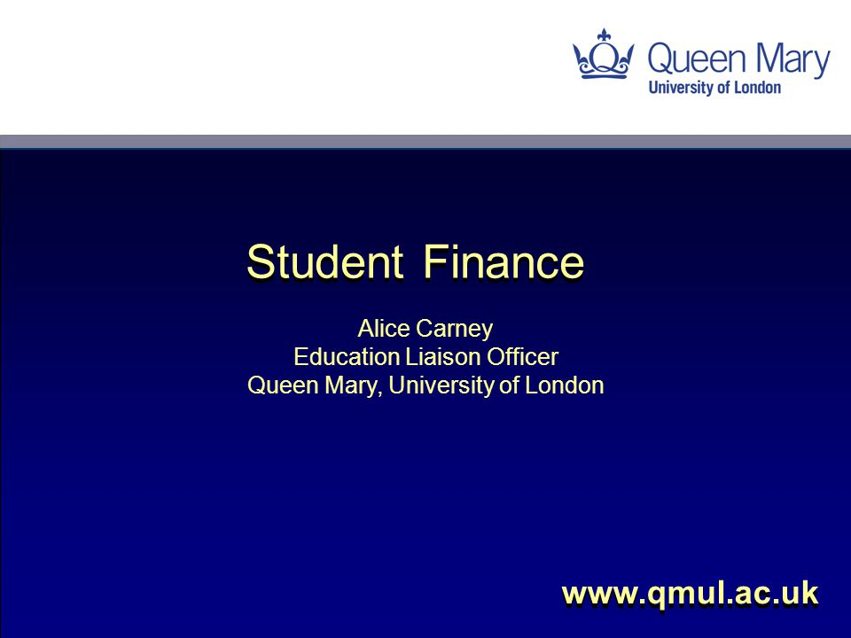 Alice Carney Education Liaison Officer Queen Mary, University of London www.qmul.ac.uk Student Finance