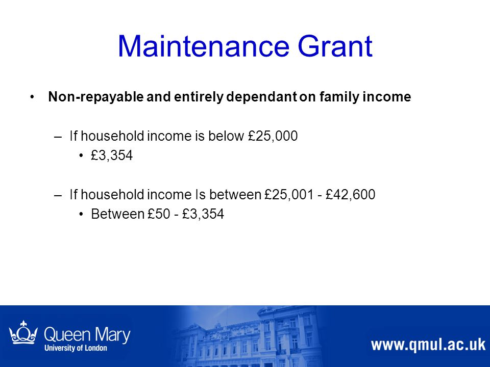 Maintenance Grant Non-repayable and entirely dependant on family income –If household income is below £25,000 £3,354 –If household income Is between £25,001 - £42,600 Between £50 - £3,354