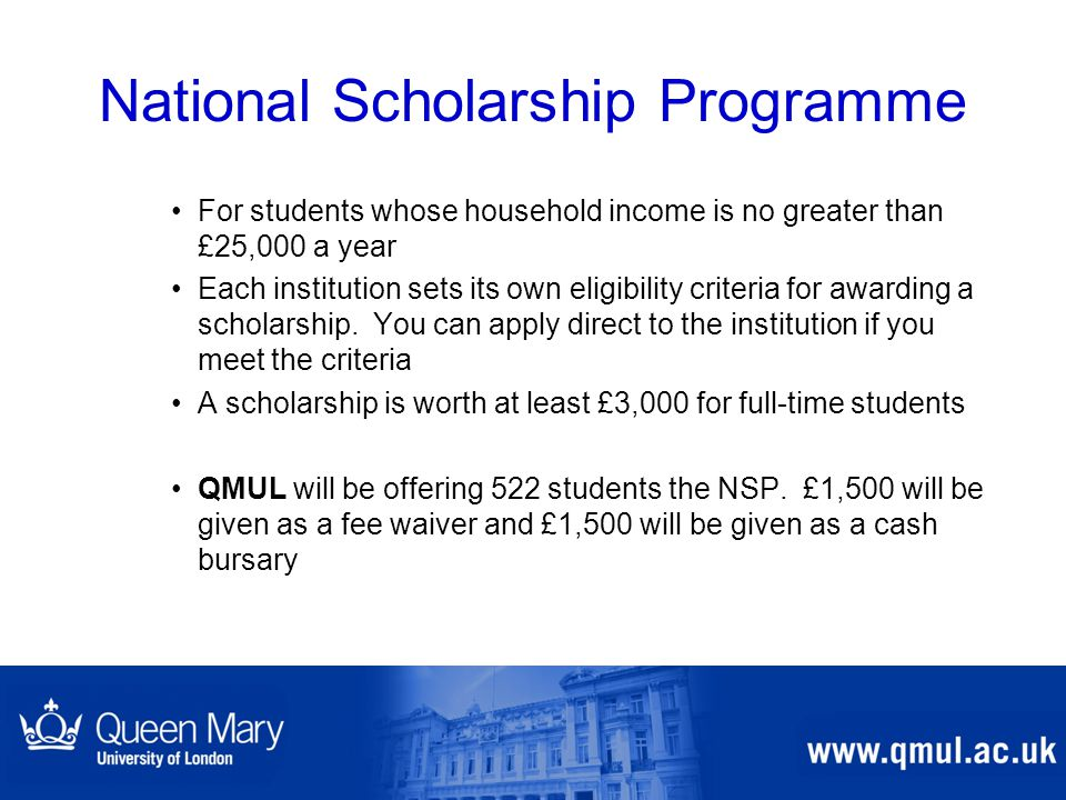 National Scholarship Programme For students whose household income is no greater than £25,000 a year Each institution sets its own eligibility criteria for awarding a scholarship.