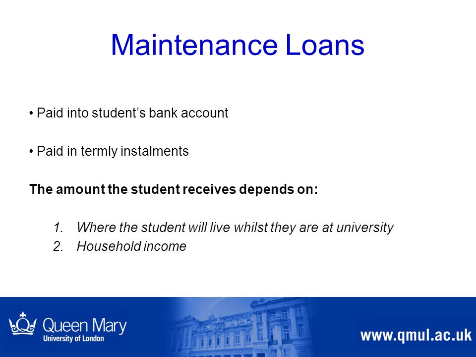 Maintenance Loans Paid into student's bank account Paid in termly instalments The amount the student receives depends on: 1.Where the student will liv