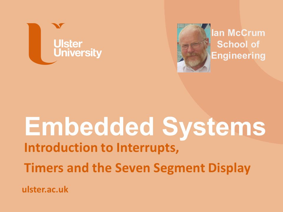ulster.ac.uk Embedded Systems Introduction to Interrupts, Timers and the Seven Segment Display Ian McCrum School of Engineering
