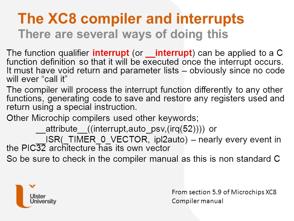 The XC8 compiler and interrupts There are several ways of doing this The function qualifier interrupt (or __interrupt) can be applied to a C function