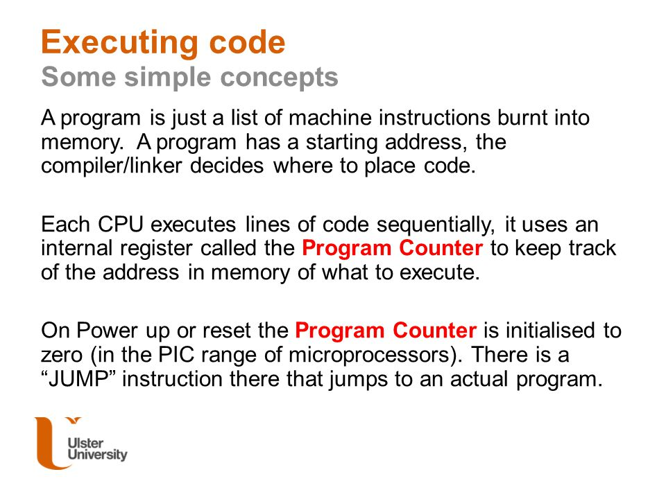 Executing code Some simple concepts A program is just a list of machine instructions burnt into memory. A program has a starting address, the compiler