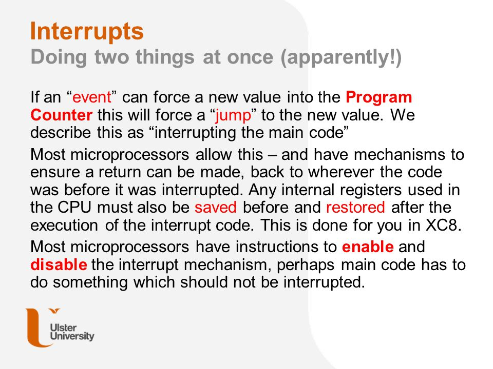 Events – hardware interrupts Typical sources of interrupt It is useful to setup a timer so that when it reaches a trigger value it generates an interrupt, this allows main code to be doing something useful whilst waiting for a temporal event If a external activity will take a long time, or an unknown time then it is useful to have that activity interrupt the CPU when it occurs.