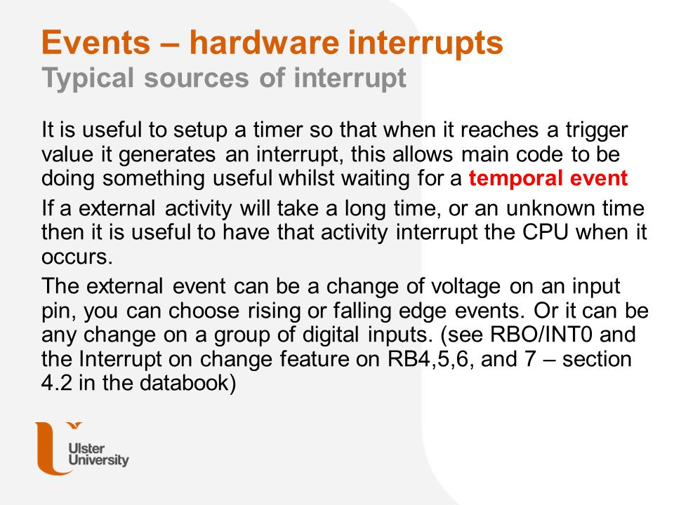 Events – hardware interrupts Typical sources of interrupt If one of the built in peripherals such as the ADC, UART, SPI or IIC might take a bit of time to complete an data transfer then it can be useful to interrupt the CPU when that transfer is complete and needs CPU interaction.