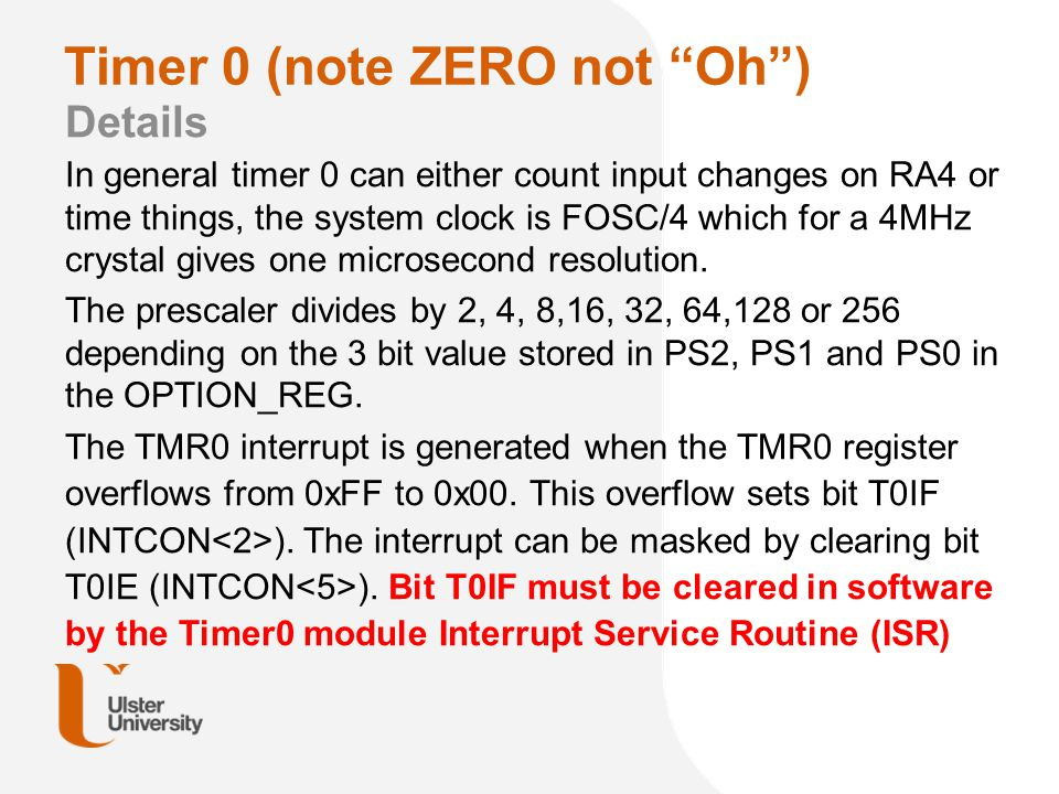 """Timer 0 (note ZERO not """"Oh"""") Details In general timer 0 can either count input changes on RA4 or time things, the system clock is FOSC/4 which for a 4"""