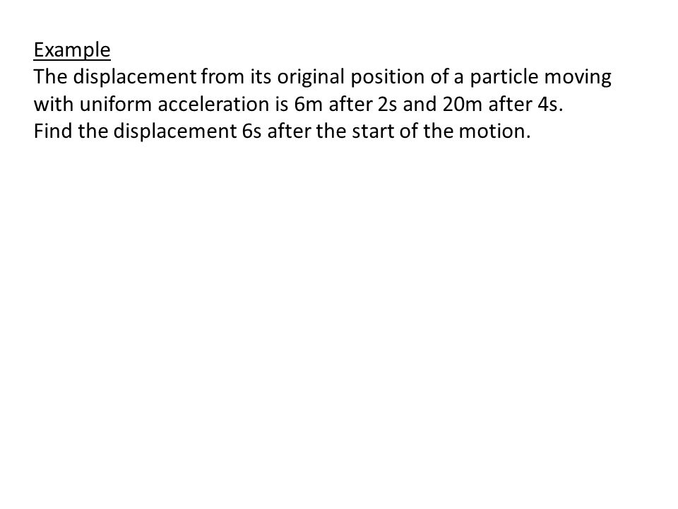 Example The displacement from its original position of a particle moving with uniform acceleration is 6m after 2s and 20m after 4s. Find the displacem