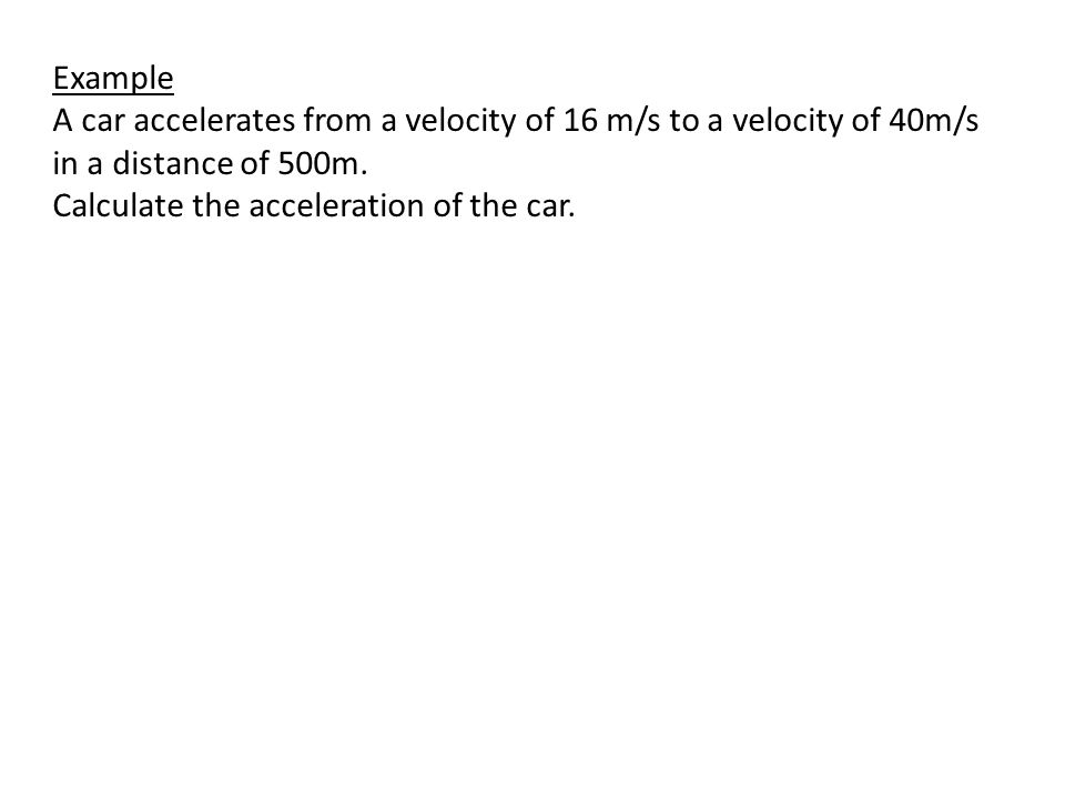 Example A car accelerates from a velocity of 16 m/s to a velocity of 40m/s in a distance of 500m. Calculate the acceleration of the car.