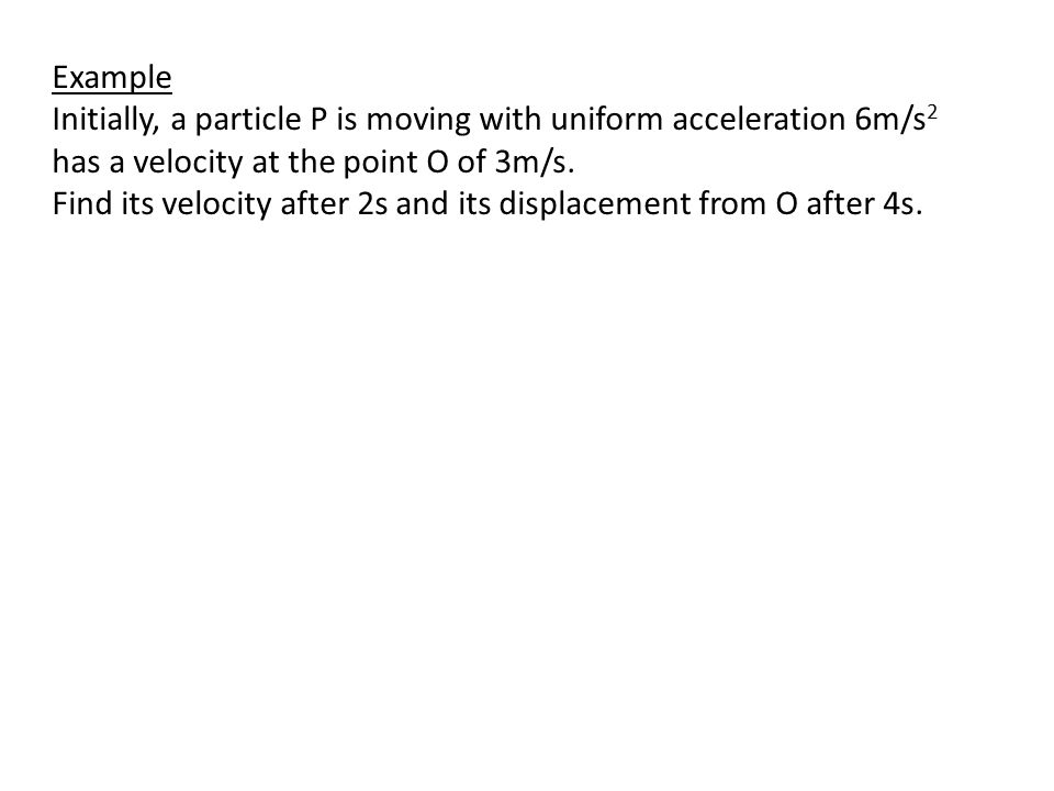 Example Initially, a particle P is moving with uniform acceleration 6m/s 2 has a velocity at the point O of 3m/s.
