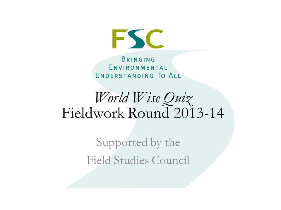 Fieldwork Round 2013 World Wise Quiz Fieldwork Round 2013-14 Supported by the Field Studies Council