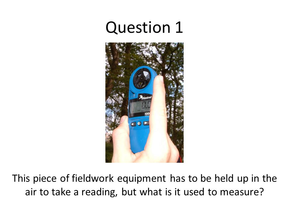 Question 1 This piece of fieldwork equipment has to be held up in the air to take a reading, but what is it used to measure?
