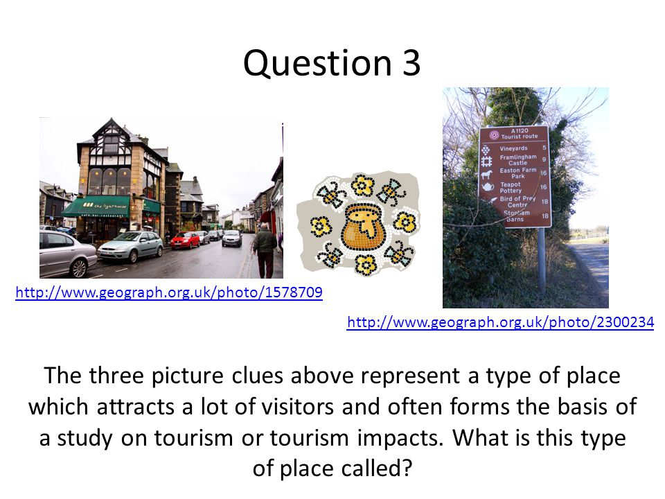 Question 3 The three picture clues above represent a type of place which attracts a lot of visitors and often forms the basis of a study on tourism or tourism impacts.
