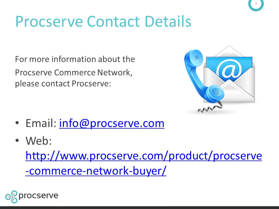 7 Procserve Contact Details For more information about the Procserve Commerce Network, please contact Procserve: Email: info@procserve.cominfo@procser