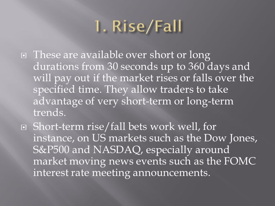  These are available over short or long durations from 30 seconds up to 360 days and will pay out if the market rises or falls over the specified time.