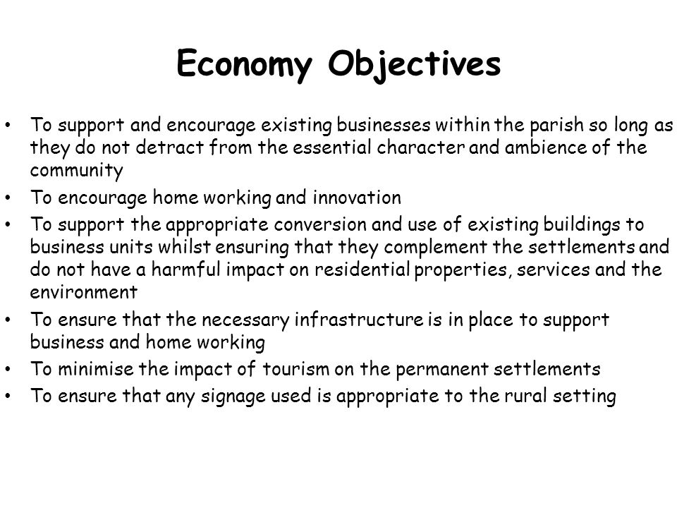 Economy Objectives To support and encourage existing businesses within the parish so long as they do not detract from the essential character and ambi