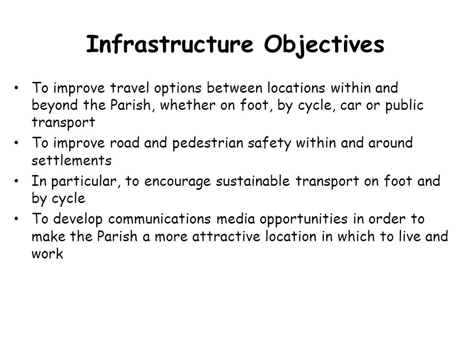 Infrastructure Objectives To improve travel options between locations within and beyond the Parish, whether on foot, by cycle, car or public transport