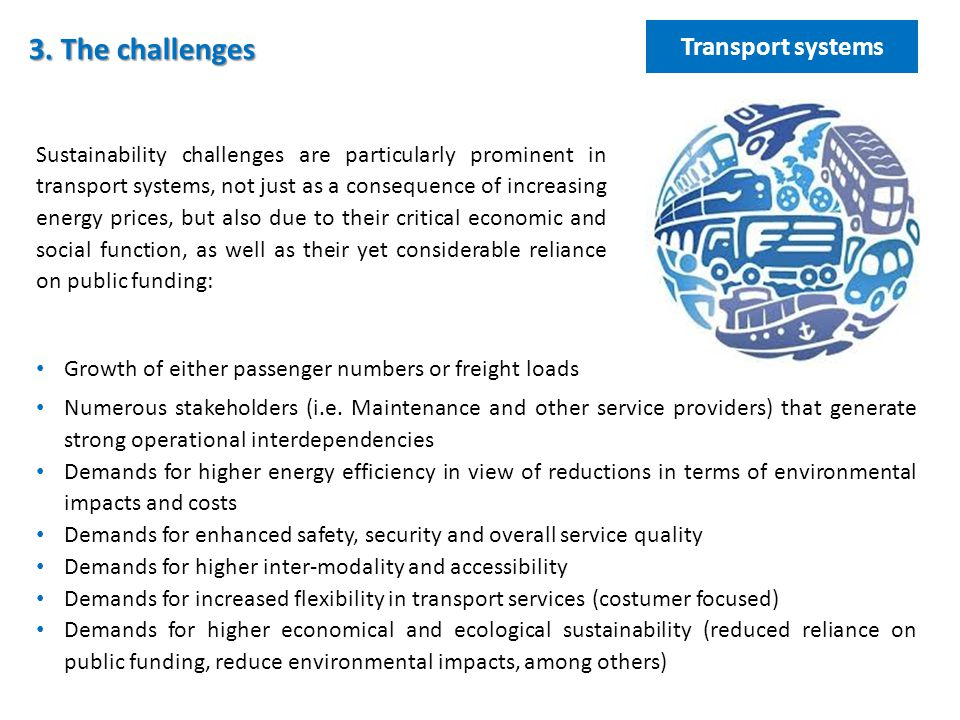 Sustainability challenges are particularly prominent in transport systems, not just as a consequence of increasing energy prices, but also due to their critical economic and social function, as well as their yet considerable reliance on public funding: 3.
