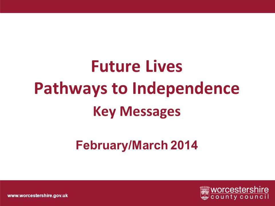 www.worcestershire.gov.uk Future Lives Pathways to Independence Key Messages February/March 2014
