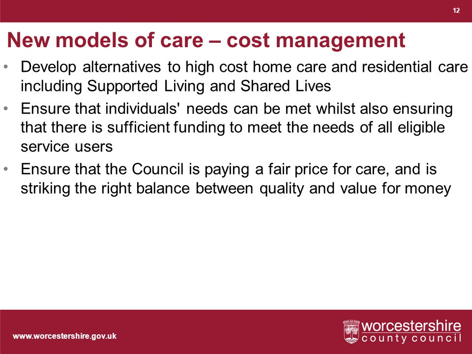 www.worcestershire.gov.uk New models of care – cost management Develop alternatives to high cost home care and residential care including Supported Living and Shared Lives Ensure that individuals needs can be met whilst also ensuring that there is sufficient funding to meet the needs of all eligible service users Ensure that the Council is paying a fair price for care, and is striking the right balance between quality and value for money 12