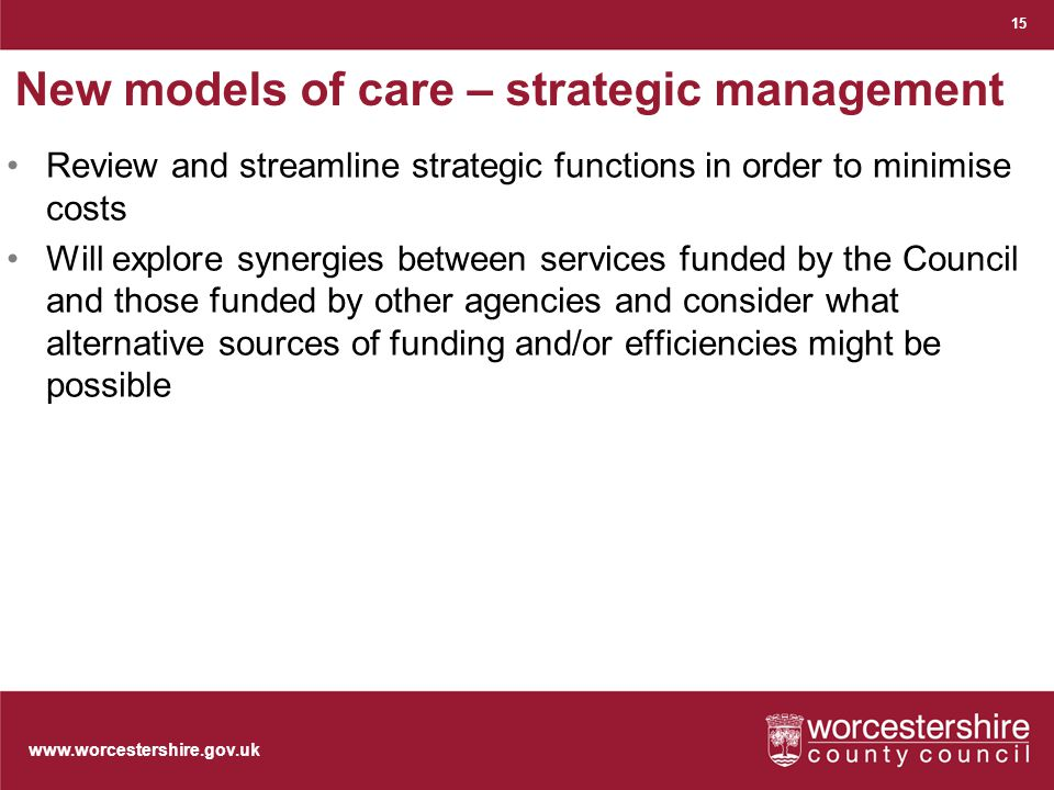 www.worcestershire.gov.uk New models of care – strategic management Review and streamline strategic functions in order to minimise costs Will explore synergies between services funded by the Council and those funded by other agencies and consider what alternative sources of funding and/or efficiencies might be possible 15