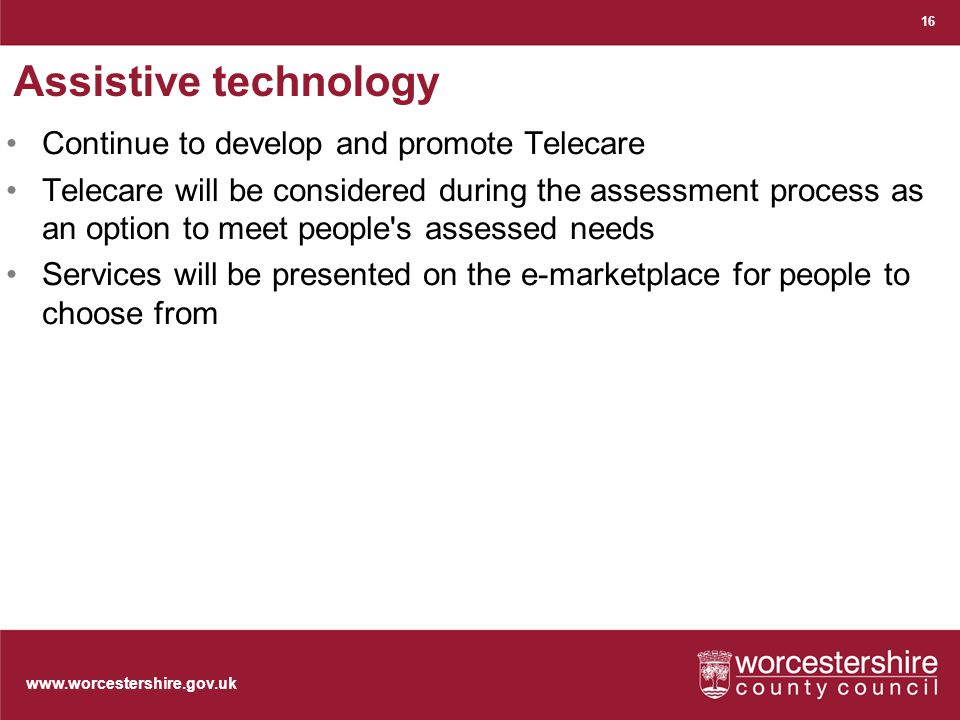 www.worcestershire.gov.uk Assistive technology Continue to develop and promote Telecare Telecare will be considered during the assessment process as an option to meet people s assessed needs Services will be presented on the e-marketplace for people to choose from 16