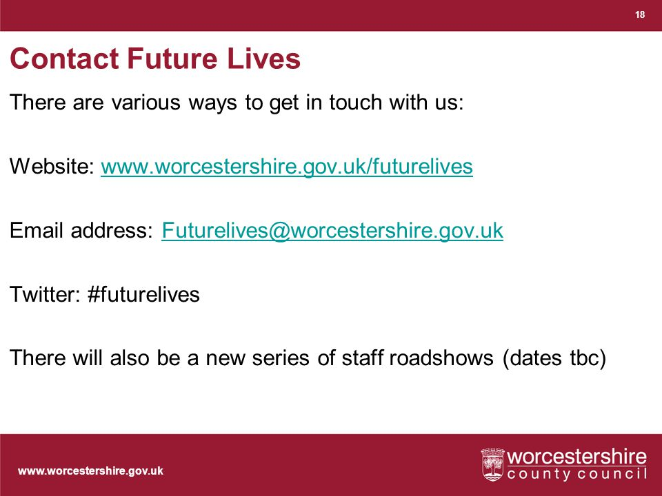 www.worcestershire.gov.uk Contact Future Lives There are various ways to get in touch with us: Website: www.worcestershire.gov.uk/futureliveswww.worcestershire.gov.uk/futurelives Email address: Futurelives@worcestershire.gov.ukFuturelives@worcestershire.gov.uk Twitter: #futurelives There will also be a new series of staff roadshows (dates tbc) 18