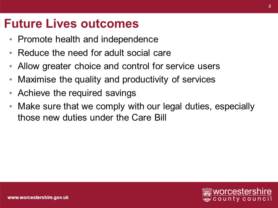 www.worcestershire.gov.uk Future Lives outcomes Promote health and independence Reduce the need for adult social care Allow greater choice and control for service users Maximise the quality and productivity of services Achieve the required savings Make sure that we comply with our legal duties, especially those new duties under the Care Bill 2