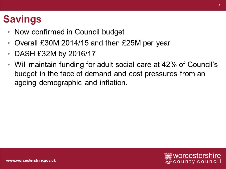 www.worcestershire.gov.uk Savings Now confirmed in Council budget Overall £30M 2014/15 and then £25M per year DASH £32M by 2016/17 Will maintain funding for adult social care at 42% of Council's budget in the face of demand and cost pressures from an ageing demographic and inflation.
