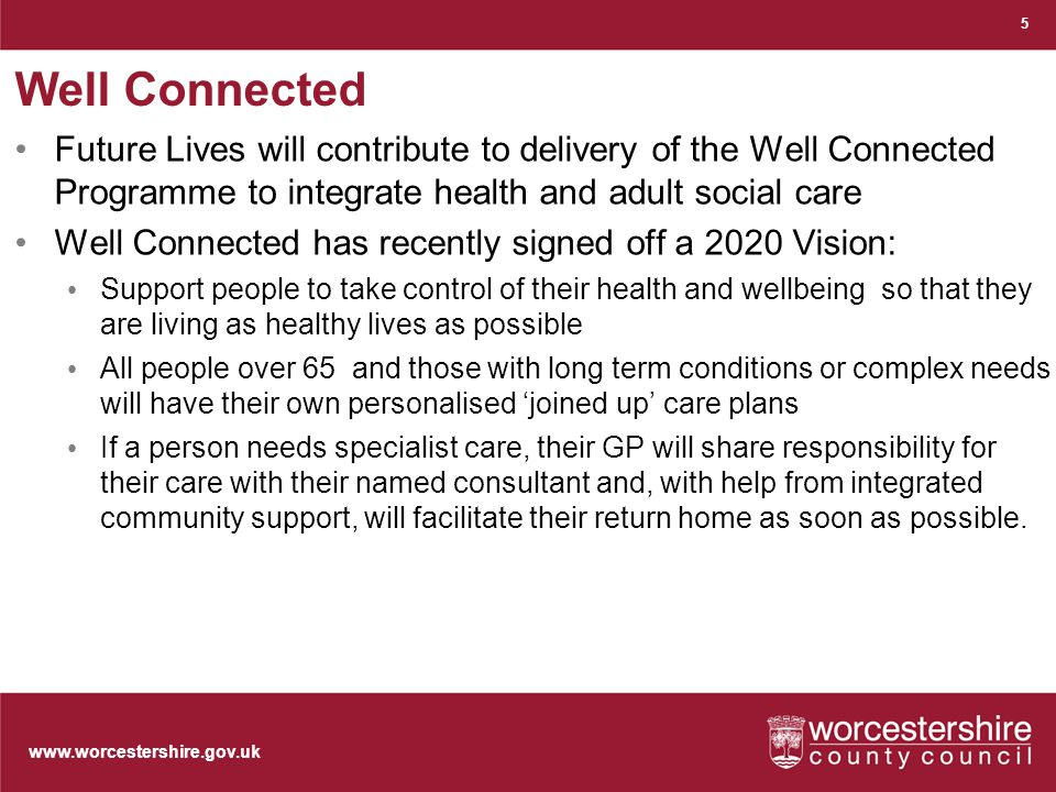 www.worcestershire.gov.uk Well Connected Future Lives will contribute to delivery of the Well Connected Programme to integrate health and adult social care Well Connected has recently signed off a 2020 Vision: Support people to take control of their health and wellbeing so that they are living as healthy lives as possible All people over 65 and those with long term conditions or complex needs will have their own personalised 'joined up' care plans If a person needs specialist care, their GP will share responsibility for their care with their named consultant and, with help from integrated community support, will facilitate their return home as soon as possible.