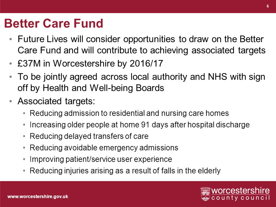 www.worcestershire.gov.uk Better Care Fund Future Lives will consider opportunities to draw on the Better Care Fund and will contribute to achieving associated targets £37M in Worcestershire by 2016/17 To be jointly agreed across local authority and NHS with sign off by Health and Well-being Boards Associated targets: Reducing admission to residential and nursing care homes Increasing older people at home 91 days after hospital discharge Reducing delayed transfers of care Reducing avoidable emergency admissions Improving patient/service user experience Reducing injuries arising as a result of falls in the elderly 6