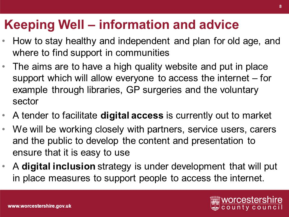 www.worcestershire.gov.uk Keeping Well – information and advice How to stay healthy and independent and plan for old age, and where to find support in communities The aims are to have a high quality website and put in place support which will allow everyone to access the internet – for example through libraries, GP surgeries and the voluntary sector A tender to facilitate digital access is currently out to market We will be working closely with partners, service users, carers and the public to develop the content and presentation to ensure that it is easy to use A digital inclusion strategy is under development that will put in place measures to support people to access the internet.