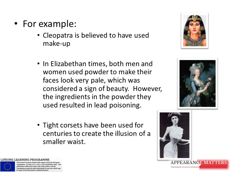 For example: Cleopatra is believed to have used make-up In Elizabethan times, both men and women used powder to make their faces look very pale, which was considered a sign of beauty.